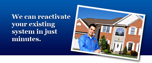 We can reactivate your existing system in just minutes.